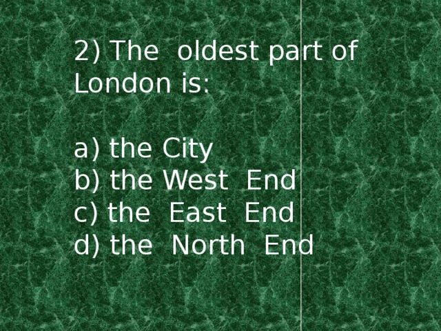 2) The oldest part of London is: a) the City b) the West End c) the East End d) the North End