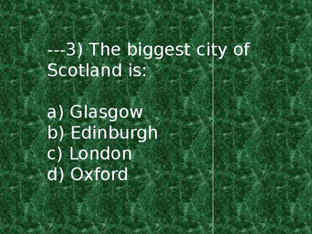 ---3) The biggest city of Scotland is: a) Glasgow b) Edinburgh c) London d) Oxford