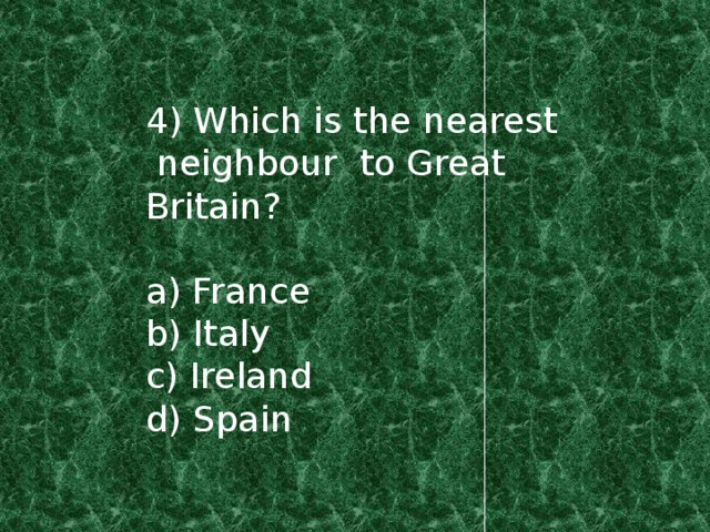 4) Which is the nearest neighbour to Great Britain? a) France b) Italy c) Ireland d) Spain