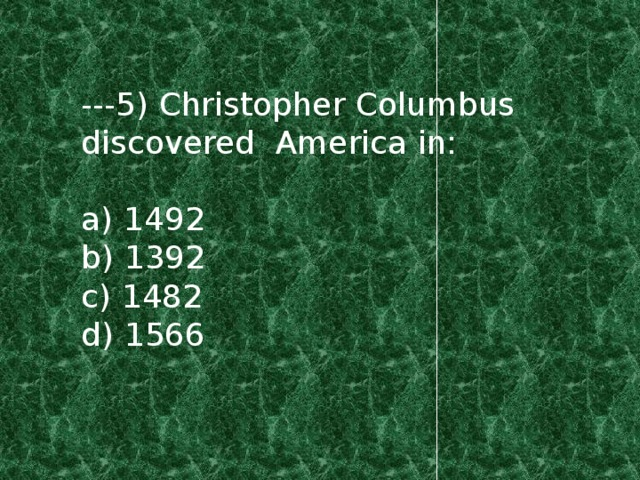 ---5) Christopher Columbus discovered America in: a) 1492 b) 1392 c) 1482 d) 1566