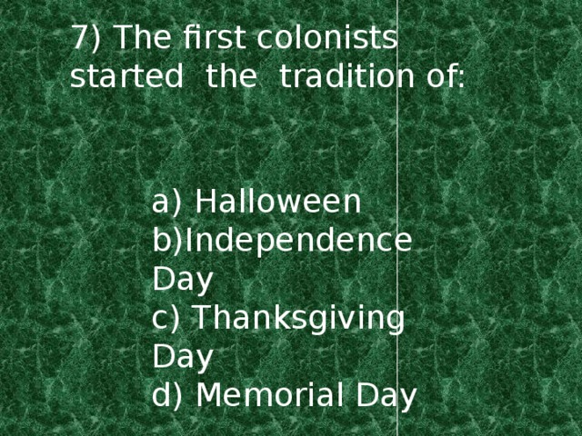 7) The first colonists started the tradition of: a) Halloween b)Independence Day c) Thanksgiving Day d) Memorial Day