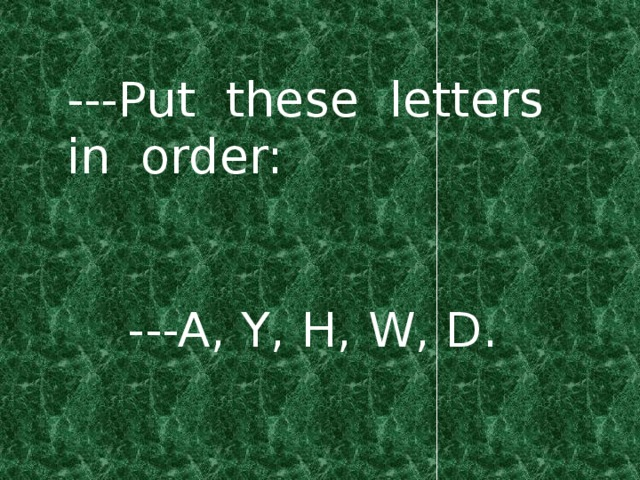 ---Put these letters in order:  ---A, Y, H, W, D.