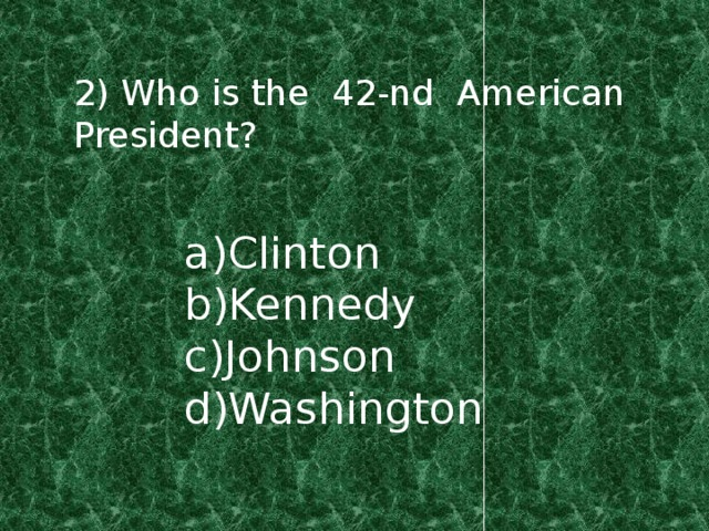 2) Who is the 42-nd American President? a)Clinton b)Kennedy c)Johnson d)Washington