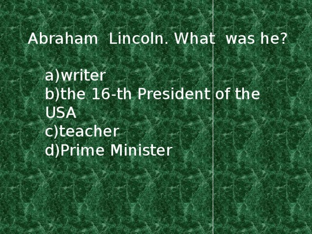 Abraham Lincoln. What was he? a)writer b)the 16-th President of the USA c)teacher d)Prime Minister