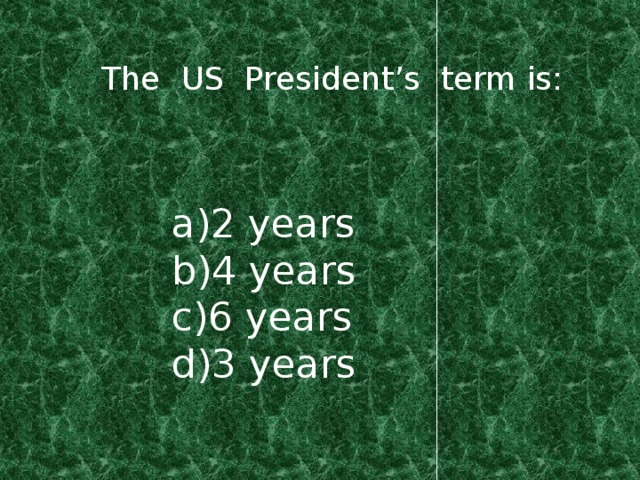 The US President's term is: a)2 years b)4 years c)6 years d)3 years
