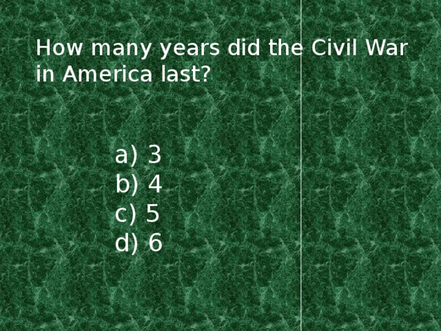 How many years did the Civil War in America last? a) 3 b) 4 c) 5 d) 6