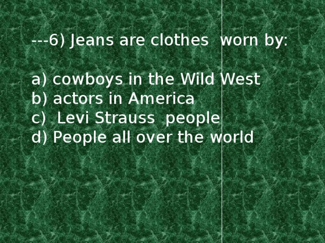 ---6) Jeans are clothes worn by: a) cowboys in the Wild West b) actors in America c) Levi Strauss people d) People all over the world