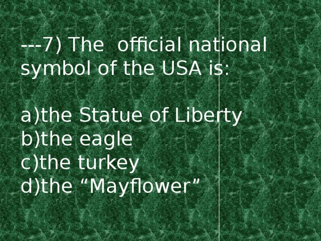 "---7) The official national symbol of the USA is: a)the Statue of Liberty b)the eagle c)the turkey d)the ""Mayflower"""