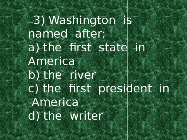 --- 3) Washington is named after: a) the first state in America b) the river c) the first president in America d) the writer