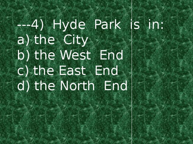 ---4) Hyde Park is in: a) the City b) the West End c) the East End d) the North End
