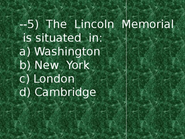 --5) The Lincoln Memorial is situated in: a) Washington b) New York c) London d) Cambridge