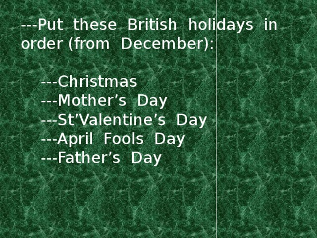 ---Put these British holidays in order (from December):  ---Christmas  ---Mother's Day  ---St'Valentine's Day  ---April Fools Day  ---Father's Day