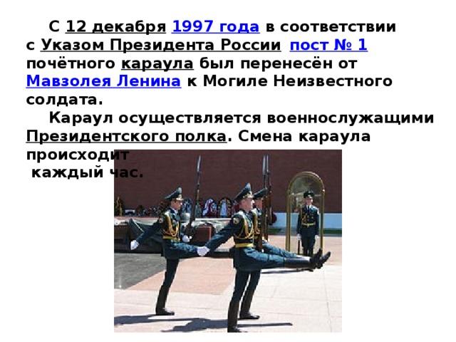 С 12 декабря  1997 года в соответствии с Указом Президента России   пост №1 почётного караула был перенесён от Мавзолея Ленина к Могиле Неизвестного солдата.  Караул осуществляется военнослужащими Президентского полка . Смена караула происходит  каждый час.