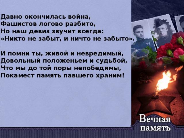 Давно окончилась война, Фашистов логово разбито, Но наш девиз звучит всегда: «Никто не забыт, и ничто не забыто».  И помни ты, живой и невредимый, Довольный положеньем и судьбой, Что мы до той поры непобедимы, Покамест память павшего храним!