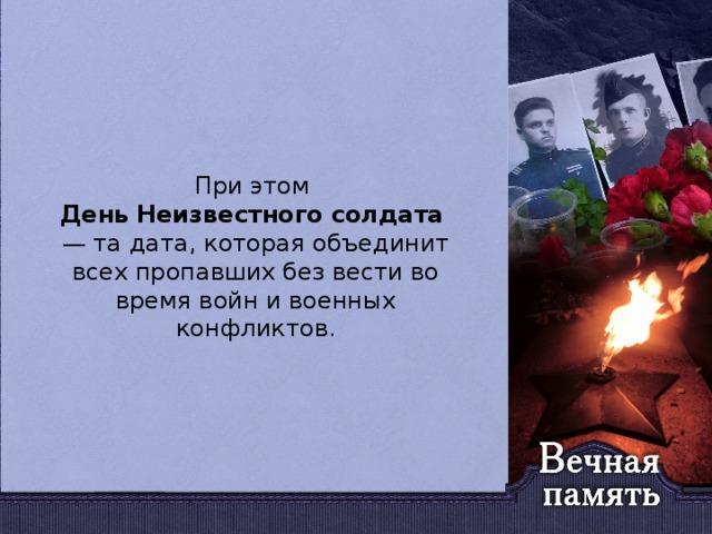 При этом День  Неизвестного  солдата — та дата, которая объединит всехпропавших без вести во время войн и военных конфликтов.