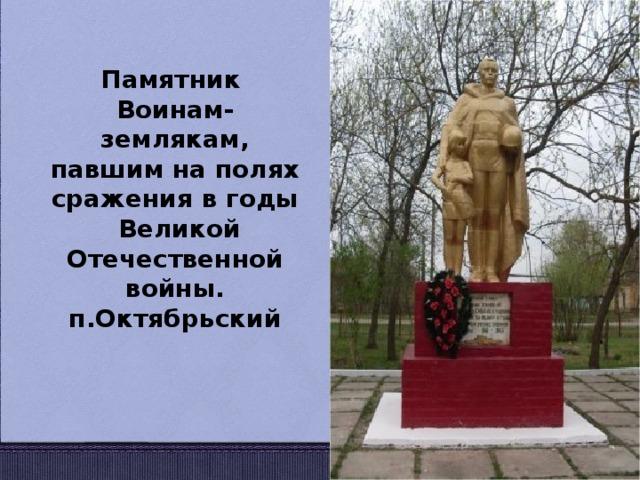 Памятник Воинам- землякам, павшим на полях сражения в годы  Великой Отечественной войны. п.Октябрьский