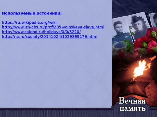 Используемые источники: https://ru.wikipedia.org/wiki http://www.izh-cbs.ru/prof/235-voinskaya-slava.html http://www.calend.ru/holidays/0/0/3220/ http://ria.ru/society/20141024/1029899179.html