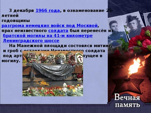 3 декабря 1966года , в ознаменование 25-летней годовщины разгрома немецких войск под Москвой , прах неизвестного солдата был перенесён из  братской могилы на 41-м километре  Ленинградского шоссе   На Манежной площади состоялся митинг,  и гроб с останками Неизвестного солдата  под артиллерийский залп был опущен в могилу.