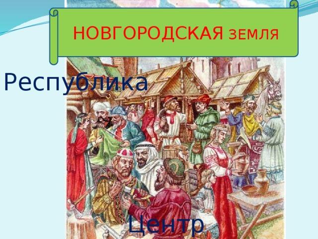 НОВГОРОДСКАЯ ЗЕМЛЯ Республика Центр торговли