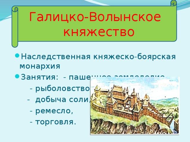 Галицко-Волынское  княжество Наследственная княжеско-боярская монархия Занятия: - пашенное земледелие,  - рыболовство  - добыча соли,  - ремесло,  - торговля.