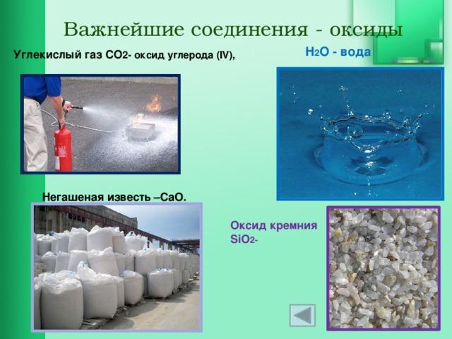 Важнейшие соединения - оксиды Н 2 О - вода Углекислый газ CO 2- оксид углерода (IV), Негашеная известь –CaO. Оксид кремния SiO 2-