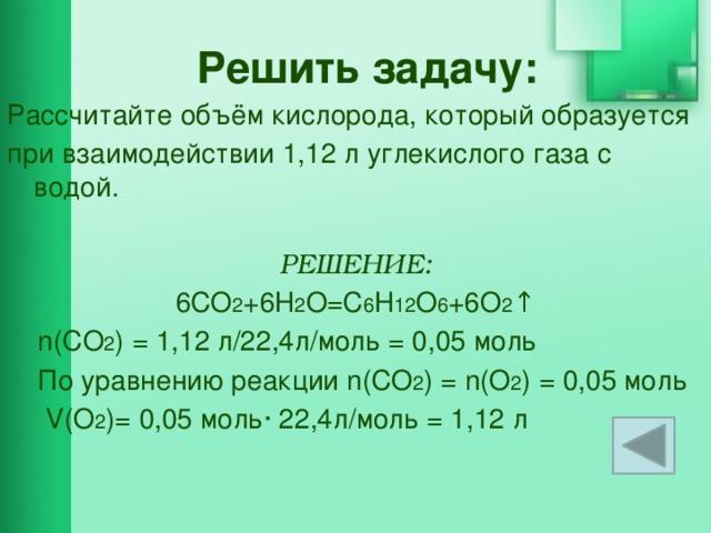 Решить задачу: Рассчитайте объём кислорода, который образуется при взаимодействии 1,12 л углекислого газа с водой.  РЕШЕНИЕ: 6CO 2 +6H 2 O=C 6 H 12 O 6 +6O 2 ↑  n(CO 2 ) = 1,12 л/22,4л/моль = 0,05 моль  По уравнению реакции n(CO 2 ) = n(O 2 ) = 0,05 моль  V(O 2 )= 0,05 моль∙ 22,4л/моль = 1,12 л
