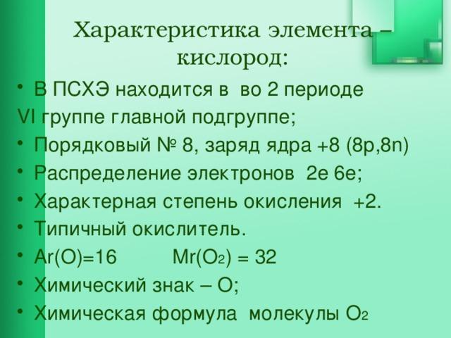 Характеристика элемента – кислород:   В ПСХЭ находится в во 2 периоде VI группе главной подгруппе;