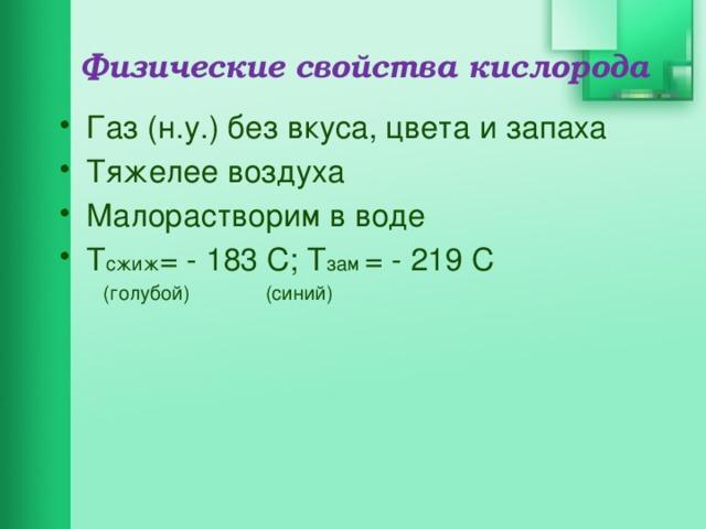 Физические свойства кислорода Газ (н.у.) без вкуса, цвета и запаха Тяжелее воздуха Малорастворим в воде Т сжиж = - 183 С; Т зам = - 219 С  (голубой)   (синий)