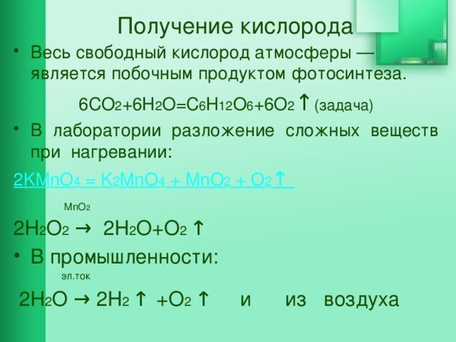 Получение кислорода Весь свободный кислород атмосферы— является побочным продуктом фотосинтеза. 6CO 2 +6H 2 O=C 6 H 12 O 6 +6O 2 ↑ (задача) В лаборатории разложение сложных веществ при нагревании: 2KMnO 4 = K 2 MnO 4 + MnO 2 + O 2 ↑  MnO 2 2Н 2 О 2 → 2Н 2 О+О 2 ↑ В промышленности:  эл.ток  2Н 2 О → 2Н 2 ↑  +О 2 ↑ и из воздуха