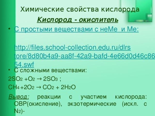 Химические свойства кислорода Кислород - окислитель С простыми веществами c не Me и Ме :  http://files.school-collection.edu.ru/dlrstore/8d80b4a9-aa8f-42a9-bafd-4e66d0d46c86/54.swf C сложными веществами: 2SO 2 +O 2 → 2SO 3 ; СН 4  +2O 2 → СО 2 + 2Н 2 O Вывод: реакции с участием кислорода: ОВР(окисление), экзотермические (искл. c N 2 )-  происходит горение