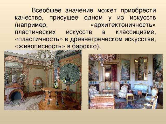 Всеобщее значение может приобрести качество, присущее одном у из искусств (например, «архитектоничность» пластических искусств в классицизме, «пластичность» в древнегреческом искусстве, «живописность» в барокко).