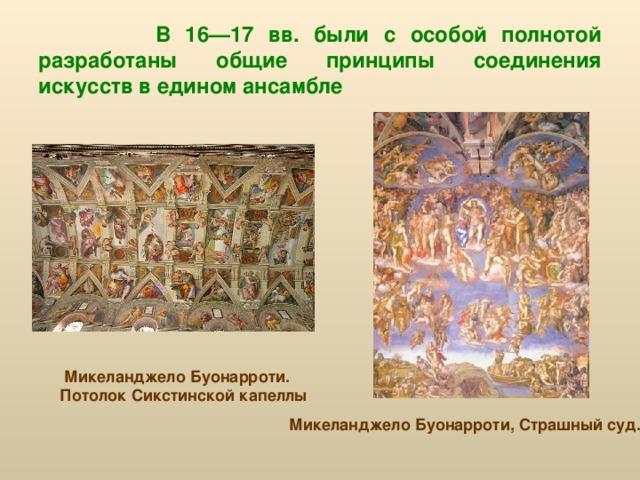 В 16—17 вв. были с особой полнотой разработаны общие принципы соединения искусств в едином ансамбле  Микеланджело Буонарроти. Потолок Сикстинской капеллы Микеланджело Буонарроти, Страшный суд.