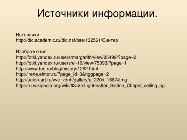 Источники информации. Источники: http://dic.academic.ru/dic.nsf/bse/132561/Синтез Изображения: http://fotki.yandex.ru/users/margarith/view/85499/?page=2 http://fotki.yandex.ru/users/el-16/view/75393/?page=1 http://www.turj.ru/blog/history/1282.html http://irene.elmor.ru/?page_id=3&nggpage=2 http://union-art.ru/vvc_vdnh/gallery/a_220/i_1887#img http://ru.wikipedia.org/wiki/Файл:Lightmatter_Sistine_Chapel_ceiling.jpg