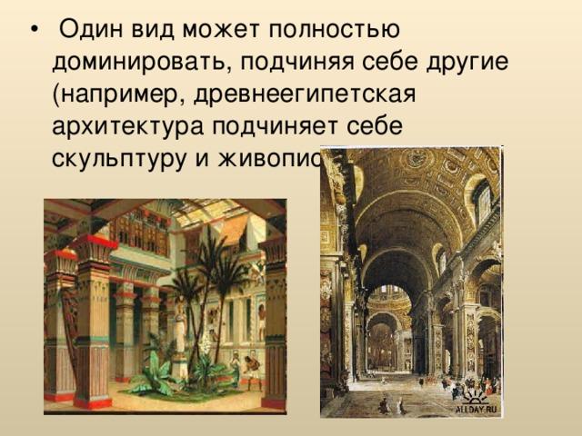 Один вид может полностью доминировать, подчиняя себе другие (например, древнеегипетская архитектура подчиняет себе скульптуру и живопись);