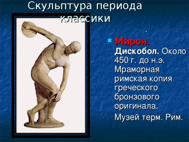 Скульптура периода классики . М ѝрон. Дискобол. Около 450 г. до н.э. Мраморная римская копия греческого бронзового оригинала.  Музей терм. Рим.