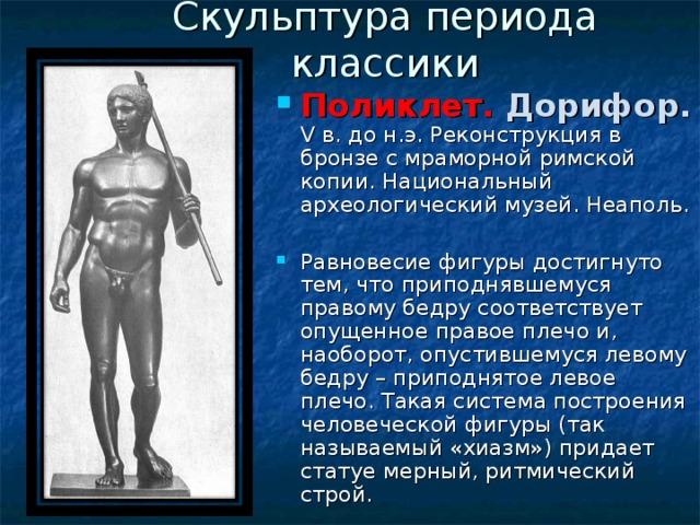 Скульптура периода классики Поликлет. Дорифор. V в. до н.э. Реконструкция в бронзе с мраморной римской копии. Национальный археологический музей. Неаполь. Равновесие фигуры достигнуто тем, что приподнявшемуся правому бедру соответствует опущенное правое плечо и, наоборот, опустившемуся левому бедру – приподнятое левое плечо. Такая система построения человеческой фигуры (так называемый «хиазм») придает статуе мерный, ритмический строй.