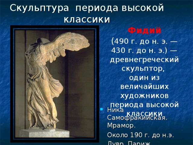 Скульптура периода высокой классики Фидий ( 490 г. до н. э. — 430 г. до н. э.) — древнегреческий скульптор, один из величайших художников периода высокой классики Ника Самофракийская. Мрамор.  Около 190 г. до н.э. Лувр. Париж .