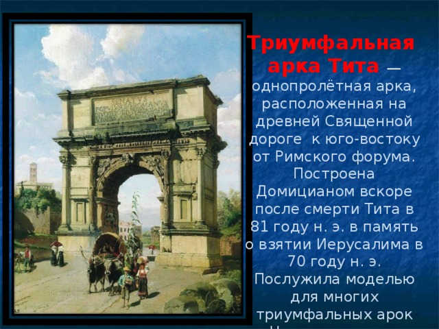 Триумфальная арка Тита — однопролётная арка, расположенная на древней Священной дороге к юго-востоку от Римского форума. Построена Домицианом вскоре после смерти Тита в 81 году н. э. в память о взятии Иерусалима в 70 году н. э. Послужила моделью для многих триумфальных арок Нового времени.