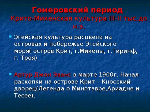 Гомеровский период  Крито-Микенская культура III-II тыс.до н.э. Эгейская культура расцвела на островах и побережье Эгейского моря( остров Крит, г.Микены, г.Тиринф, г. Троя) Артур Джон Эванс в марте 1900г. Начал раскопки на острове Крит – Кносский дворец(Легенда о Минотавре,Ариадне и Тесее).
