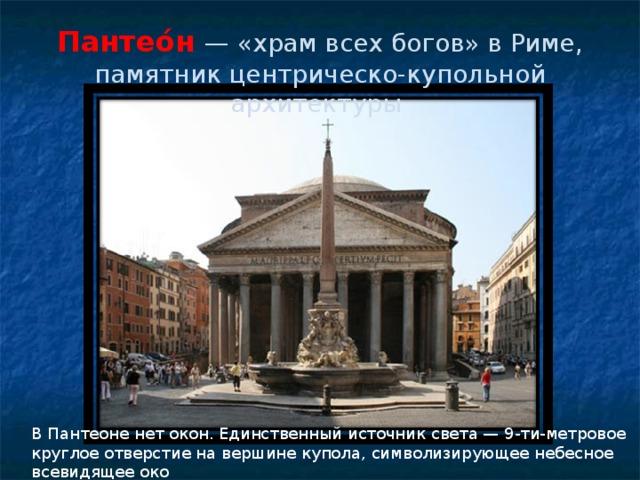 Пантео́н — «храм всех богов» в Риме, памятник центрическо-купольной архитектуры В Пантеоне нет окон. Единственный источник света — 9-ти-метровое круглое отверстие на вершине купола, символизирующее небесное всевидящее око