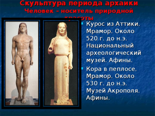 Скульптура периода архаики  Человек – носитель природной красоты Курос из Аттики. Мрамор. Около 520 г. до н.э. Национальный археологический музей. Афины. Кора в пеплосе. Мрамор. Около 530 г. до н.э. Музей Акрополя. Афины.
