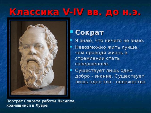 Классика V-IV вв. до н.э. Сократ Я знаю, что ничего не знаю. Невозможно жить лучше, чем проводя жизнь в стремлении стать совершеннее. Существует лишь одно добро - знание. Существует лишь одно зло - невежество  Портрет Сократа работы Лисиппа, хранящийся в Лувре