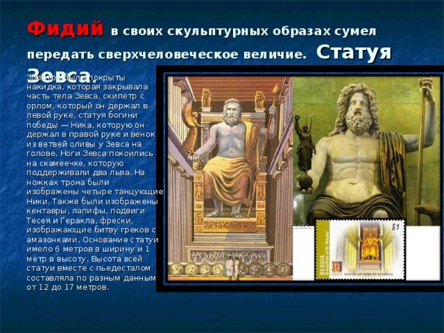 Фидий в своих скульптурных образах сумел передать сверхчеловеческое величие. Статуя Зевса . Золотом были покрыты накидка, которая закрывала часть тела Зевса, скипетр с орлом, который он держал в левой руке, статуя богини победы — Ника, которую он держал в правой руке и венок из ветвей оливы у Зевса на голове. Ноги Зевса покоились на скамеечке, которую поддерживали два льва. На ножках трона были изображены четыре танцующие Ники. Также были изображены кентавры, лапифы, подвиги Тесея и Геракла, фрески, изображающие битву греков с амазонками. Основание статуи имело 6 метров в ширину и 1 метр в высоту. Высота всей статуи вместе с пьедесталом составляла по разным данным от 12 до 17 метров.