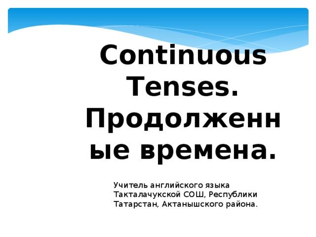 Continuous Tenses. Продолженные времена. Учитель английского языка Такталачукской СОШ, Республики Татарстан, Актанышского района.