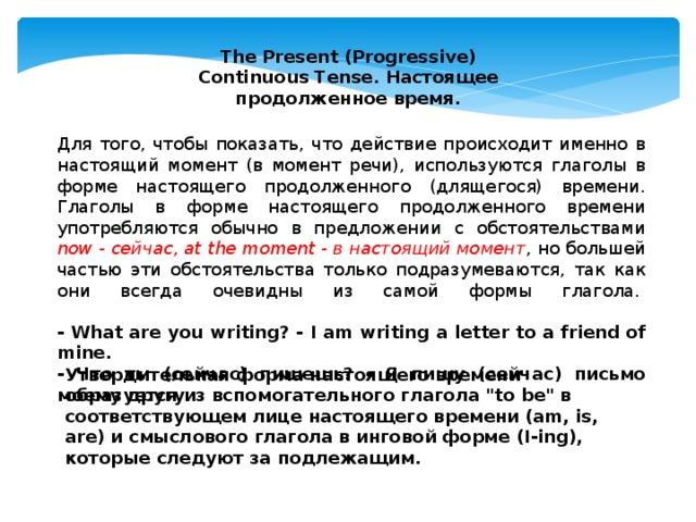 The Present (Progressive) Continuous Tense. Настоящее продолженное время. Для того, чтобы показать, что действие происходит именно в настоящий момент (в момент речи), используются глаголы в форме настоящего продолженного (длящегося) времени. Глаголы в форме настоящего продолженного времени употребляются обычно в предложении с обстоятельствами now - сейчас, at the moment - в настоящий момент , но большей частью эти обстоятельства только подразумеваются, так как они всегда очевидны из самой формы глагола.   - What are you writing? - I am writing a letter to a friend of mine.  - Что ты (сейчас) пишешь? - Я пишу (сейчас) письмо моему другу. Утвердительная форма настоящего времени образуется из вспомогательного глагола