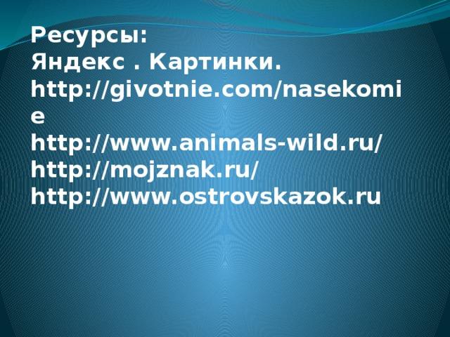 Ресурсы:  Яндекс . Картинки.  http://givotnie.com/nasekomie  http://www.animals-wild.ru/  http://mojznak.ru/ http://www.ostrovskazok.ru