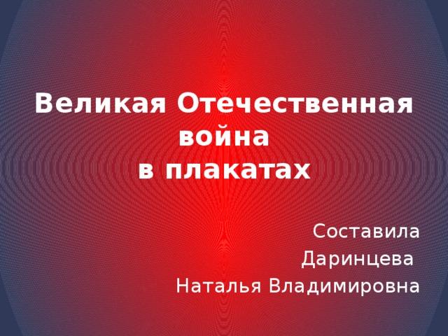 Великая Отечественная война  в плакатах Составила Даринцева Наталья Владимировна