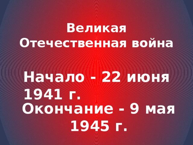 Великая Отечественная война Начало - 22 июня 1941 г. Окончание - 9 мая 1945 г.