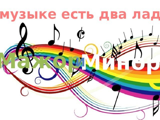 В музыке есть два лада: Мажор Минор и