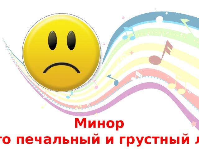 Минор - Это печальный и грустный лад